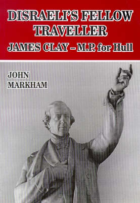 Disraeli's Fellow Traveller: James Clay, M.P. for Hull