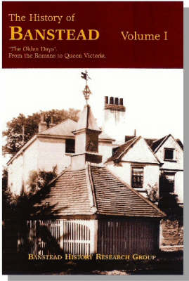 The History of Banstead: v. 1: Olden Days - From the Romans to Queen Victoria