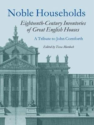 Noble Households: Eighteenth Century Inventories of Great English Houses - a Tribute to John Cornforth