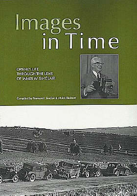 Images in Time: a Photographic History of Orkney's Past from the Photographs of J.W. Sinclair: v. 1: Orkney Life Through the Lens of James W.Sinclair