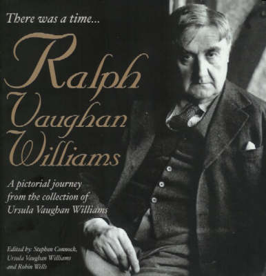 There Was a Time...: Ralph Vaughan Williams - A Pictonal Journey from the Collection of Ursula Vaughan Williams