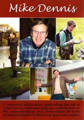 Mike Dennis: A Memorial Publication Celebrating the Life of Mike Dennis, and Especially His Contribution to the Understanding and Conservation of the Birds in His Local Patch of Havering and East London