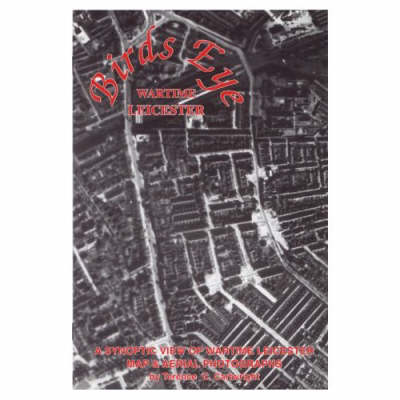 Birds Eye Wartime Leicester 1939-1945: A Synoptic View of Wartime Leicester