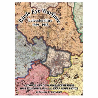 Birds Eye Wartime Leicestershire 1939-1945: A Synoptic View of Wartime Leicestershire: Maps and Aerial Photographs
