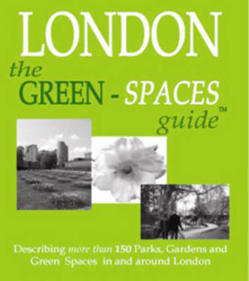 The Green-Spaces Guide to London: Describing Nearly 200 Parks, Gardens and Other Green Spaces in London