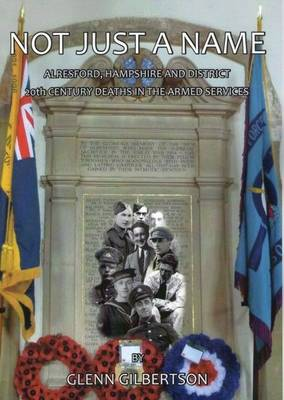Not Just a Name: Alresford, Hampshire & District 20th Century Deaths in the Armed Services