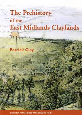 The Prehistory of the East Midlands Claylands
