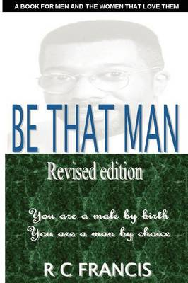 Be That Man: In a World Filled with Turmoil You Can Make a Difference by Daring to Become the Man That God Wants You to be