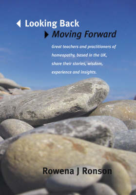 Looking Back Moving Forward: Great Teachers and Practitioners of Homeopathy, Based in the UK, Share Their Stories with Some Experience and Insights