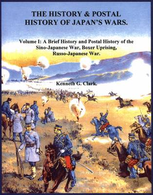 The History and Postal History of Japan's Wars: v. 1: Brief History and Postal History of the Sino-Japanese War, Boxer Uprising, Russo-Japanese War