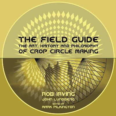The Field Guide: The Art, History & Philosophy of Crop Circle Making