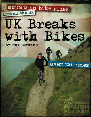 UK Breaks with Bikes: Mountain Bike Rides Around the UK - Over 100 Rides