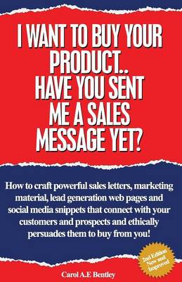 I Want To Buy Your Product. Have You Sent Me A Sales Message Yet?: How to Craft Powerful Sales Letters, Marketing Material, Lead Generation Web Pages and Social Media Snippets That Connect with Your Customers and Prospects and Persuades Them to Buy from Y