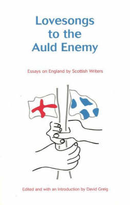 Lovesongs to the Auld Enemy: Essays on England by Scottish Writers
