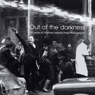 Out of the Darkness: 40 Years of Northern Ireland Press Photography