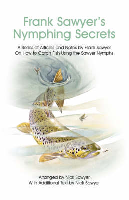 Frank Sawyer's Nymphing Secrets: A Series of Articles and Notes by Frank Sawyer on How to Catch Fish Using the Sawyer Nymphs