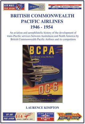 British Commonwealth Pacific Airlines 1946-1954: An Aviation and Aerophilatelic History of the Development of Trans-Pacific Services Between Australasia and North America by British Commonwealth Pacific Airlines and Its Competitors
