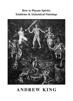 How to Placate Spirits: Emblems and Alchemical Paintings by Andrew King