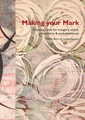 Making Your Mark: Creating Cloth for Imagery, Stitch, Embroidery & Embellishment