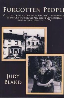 Forgotten People: Collected Memories of Those Who Lived and Worked in Basford Workhouse and Highbury Hospital, Nottingham, Until the 1970s