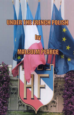 Under the French Polish: Nearly Everything You Need to Know About Surviving and Making the Best of France and the French
