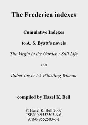 """The Frederica Indexes: Cumulative Indexes to A.S. Byatt's Novels """"The Virgin in the Garden"""", """"Still Life"""",  """"Babel Tower"""" and """"A Whistling Woman"""""""