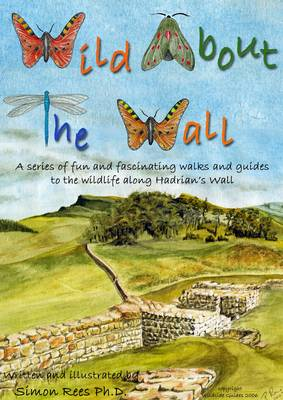 Wild About the Wall: A Series of Fun and Fascinating Walks and Guides to the Wildlife Along Hadrian's Wall