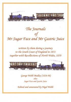 The Journals of Mr Sugar Face and Mr Gastric Juice: Written by Them During a Journey to the South Coast of England in 1851 Together with Recollections of North Wales, 1850