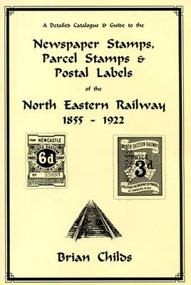 A Detailed Catalogue & Guide to the Newspaper Stamps, Parcel Stamps & Postal Labels of the North Eastern Railway 1855 - 1922