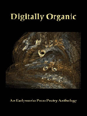 Digitally Organic: An Earlyworks Press Poetry Anthology