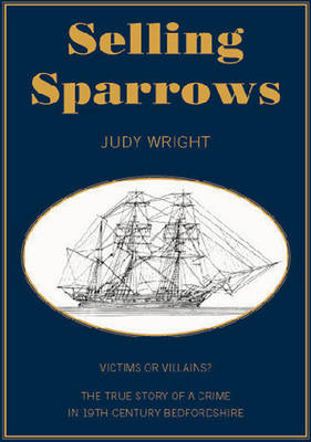Selling Sparrows: Victims or Villains? A True Story of Crime in 19th Century Bedfordshire and Convict Transportation to Australia