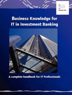 Business Knowledge for IT in Investment Banking: The Complete Handbook for IT Professionals