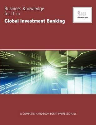 Business Knowledge for IT in Global Investment Banking: The Complete Handbook for IT Professionals
