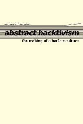 Abstract Hacktivism: The Making of a Hacker Culture