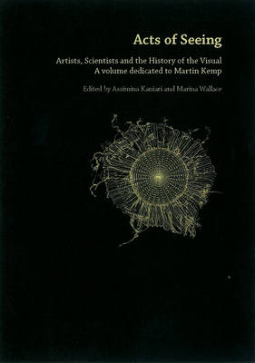 Acts Of Seeing: Artists, Scientists and the History of the Visual. (A Volume Dedicated to Martin Kemp)