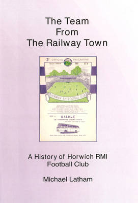 The Team from the Railway Town: A History of Horwich RMI Football Club