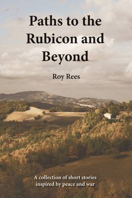 Paths to the Rubicon and Beyond: A Collection of Short Stories Inspired by Peace and War