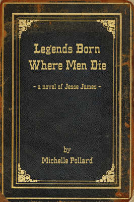 Legends Born Where Men Die: A Novel of Jesse James