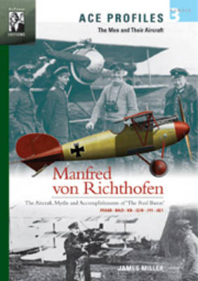 Manfred Von Richthofen: The Aircraft, Myths and Accomplishments of the Red Baron