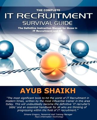 The Complete IT Recruitment Survival Guide: The Ultimate Instruction Manual for IT Recruitment Consultants and HR