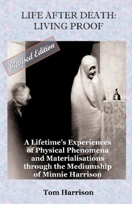 Life After Death - Living Proof: A Lifetime's Experiences of Physical Phenomena and Materialisations Through the Mediumship of Minnie Harrison
