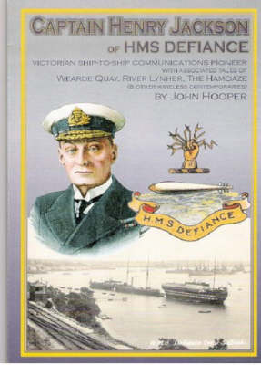 """Captain Henry Jackson of HMS """"Defiance"""": Ship-to-ship Communications Pioneer Wearde Quay, River Lynher, the Hamoaze and Other Wireless Contemporaries"""