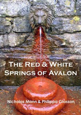 The Red & White Springs of Avalon: A Guide to the Healing Waters at Glastonbury