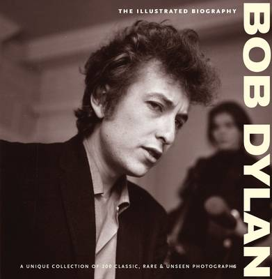 Bob Dylan: The Illustrated Biography