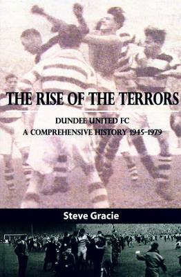 The Rise of the Terrors: Dundee United FC, a Comprehensive History 1945-1979