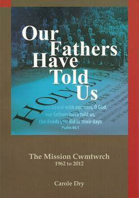 Our Fathers Have Told Us: A Record of the Last Fifty Years at Tro'r Glien Mission Hall, Cwmtwrch on the Occasion of Its Centenary 2012