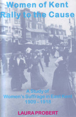 Women of Kent Rally to the Cause: A Study of Women's Suffrage in East Kent 1909-1918