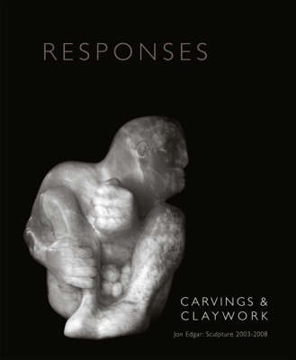 Responses: Carvings and Claywork: Jon Edgar Sculpture 2003-2008