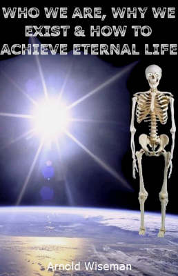 Who We are, Why We Exist and How to Achieve Eternal Life