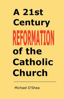 A 21st Century Reformation of the Catholic Church: A Cry from the Heart and the Mind